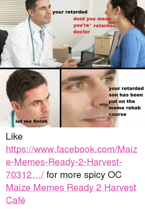 Meme Rehab: let me finish  your retarded  dont you mean  you're retarded,  doctor  your retarded  son has been  put on the  meme rehab  Course Like https://www.facebook.com/Maize-Memes-Ready-2-Harvest-70312…/ for more spicy OC Maize Memes Ready 2 Harvest Café