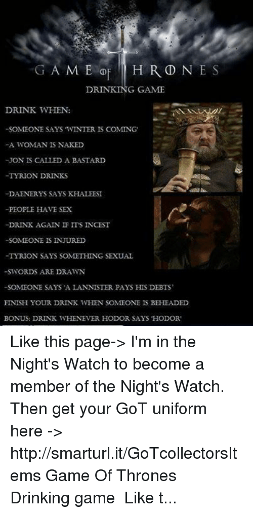 Game of Thrones: G A M E  DE H R D N E S  DRINKING GAME  DRINK WHEN:  SOMEONE SAYS WINTER  IS COMING  A WOMAN IS NAKED  JON IS  CALLED A BASTARD  -TYRION DRINKS  -DAENERYS SAYS KHALEESI  -PEOPLE HAVE SEX  -DRINK AGAIN IF ITS INCEST  -SOMEONE IS INJURED  TYRION SAYS SOMETHING SEXUAL  SWORDS ARE DRAWN  SOMEONE SAYS A LANNISTER PAYS HIS DEBTS  FINISH YOUR DRINK WHEN SOMEONE IS BEHEADED  BONUS: DRINK WHENEVER HODOR SAYS HODOR Like this page->  I'm in the Night's Watch to become a member of the Night's Watch. Then get your GoT uniform here -> http://smarturl.it/GoTcollectorsItems♜♜ Game Of Thrones Drinking game ♜♜ Like this page-> I'm in the Night's Watch to become a member of the Night's Watch