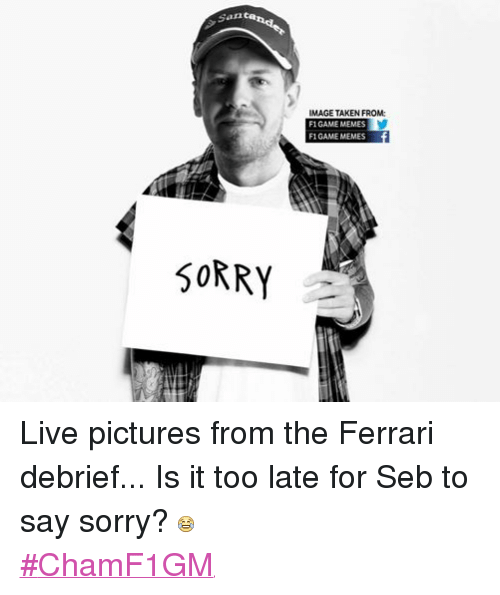 Ferrari, Meme, and Memes: Santa  SORRY  IMAGE TAKEN FROM:  F1 GAME MEMES  F1 GAME MEMES Live pictures from the Ferrari debrief... Is it too late for Seb to say sorry?  #ChamF1GM
