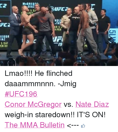 Conor McGregor, Lmao, and Nate Diaz: FC2  REGOR  IAZ  5 SAT  MaGREGm  5 Si  UFO  NOL  Y-PER  19 Lmao!!!! He flinched daaammmnnn. -Jmig‪#‎UFC196‬ Conor McGregor vs. Nate Diaz weigh-in staredown!! IT'S ON! The MMA Bulletin <---