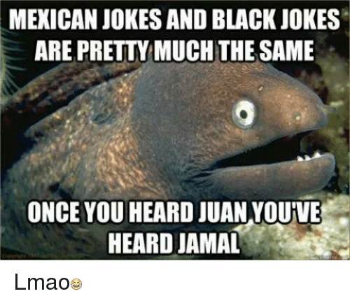 Mexicans Jokes: MEXICAN JOKES AND BLACK JOKES  ARE PRETTYMUCH THE SAME  ONCE YOU HEARD JUAN YOUVE  HEARDJAMAL Lmao