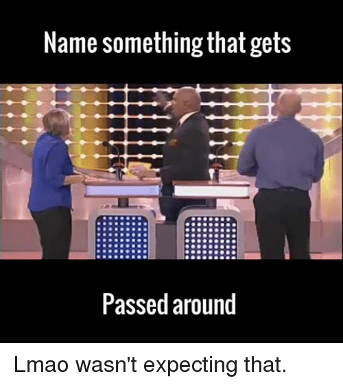 Dank Memes: Name something that gets  Passed around Lmao wasn't expecting that.
