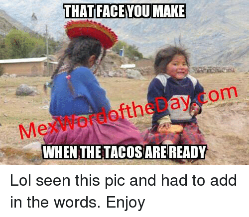 Mexican Word of the Day: THAT FACE YOU MAKE  om  the a  WHEN THE TACOSAREREADY Lol seen this pic and had to add in the words. Enjoy