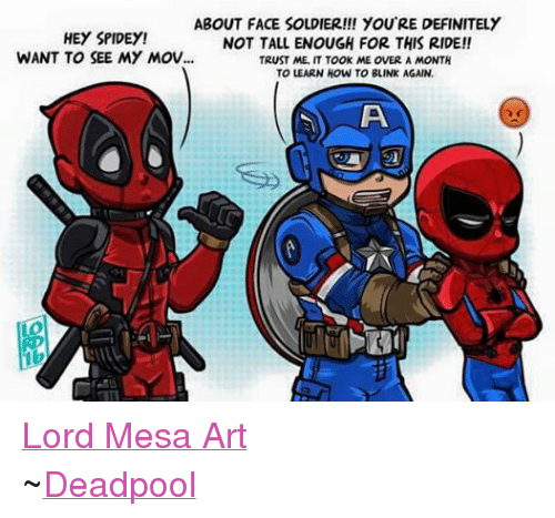 Definitely, Soldiers, and Avengers: ABOUT FACE SOLDIER!!! YOU'RE DEFINITELY  HEY SPIDEY!  NOT TALL ENOUGH FOR THIS RIDE!!  WANT TO SEE MY Mov...  TRUST ME, IT TOOK ME OVER A MONTH  TO LEARN HOW TO BLINK AGAIN. Lord Mesa Art ~Deadpool