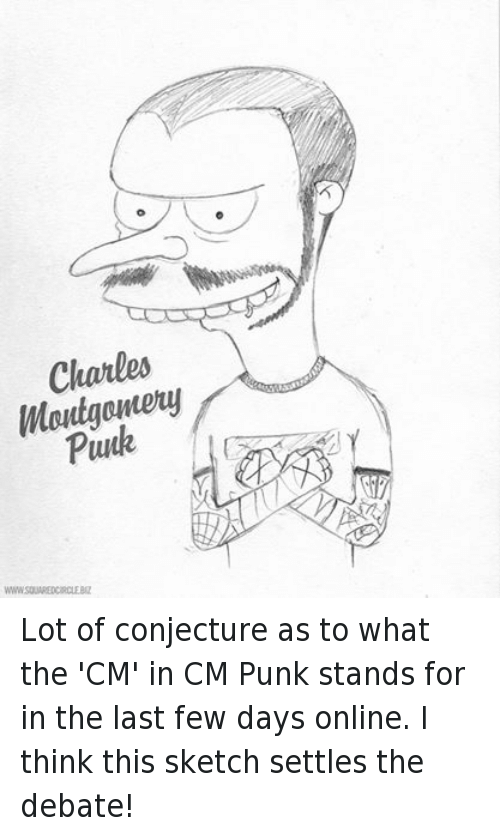 Cm Punk: Montgomery  WWWSQUAREDCIRCLE BIZ Lot of conjecture as to what the 'CM' in CM Punk stands for in the last few days online. I think this sketch settles the debate!