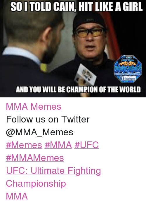 Mma Meme: SOITOLD CAIN,  HIT LIKE AGIRL  acebookcomMemesMMA  facebook  AND YOU WILL BE CHAMPION OF THE WORLD MMA Memes Follow us on Twitter @MMA_Memes  ‪#‎Memes‬ ‪#‎MMA‬ ‪#‎UFC‬ ‪#‎MMAMemes‬  UFC: Ultimate Fighting Championship  MMA