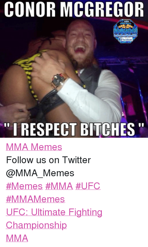 "Bitch, Conor McGregor, and Facebook: CONOR MCGREGOR  acebook ComMemesMM  facebook  ""I RESPECT BITCHES MMA Memes Follow us on Twitter @MMA_Memes  ‪#‎Memes‬ ‪#‎MMA‬ ‪#‎UFC‬ ‪#‎MMAMemes‬  UFC: Ultimate Fighting Championship MMA"