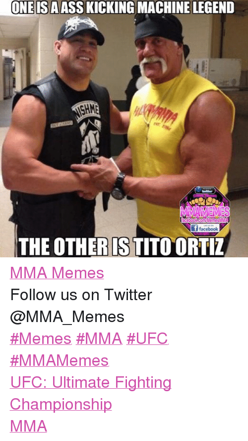 Mma Meme: ONE ISAASSKICKING MACHINE LEGEND  MMAM MRS  acebook2ComMemesMMA  i f facebook  THE OTHER IS TITO ORTIZ MMA Memes Follow us on Twitter @MMA_Memes  ‪#‎Memes‬ ‪#‎MMA‬ ‪#‎UFC‬ ‪#‎MMAMemes‬  UFC: Ultimate Fighting Championship MMA