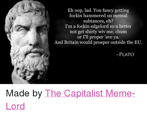 meme: Eh oop, lad. You fancy getting  fockin hammered on memal  subtances, eh?  I'm a fockin edgelord so u better  not get shirty wiv me, chum  or I'll proper 'ave ya.  And Britain would prosper outside the EU.  PLATO Made by The Capitalist Meme-Lord