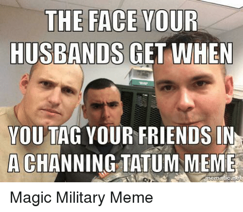 Military Memes: THE FACE  YOUR  HUSBANDS GET WHEN  YOU TAG YOUR FRIENDS IN  A CHANNING TATUM MEME Magic Military Meme