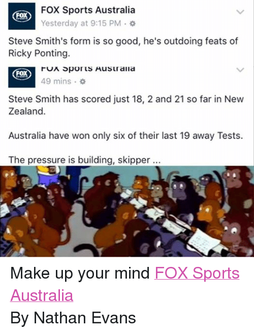 Fox Sport: FOX Sports Australia  FOX  Yesterday at 9:15 PM  Steve Smith's form is so good, he's outdoing feats of  Ricky Ponting.  FOX  run Spor Husu aria  49 mins  Steve Smith has scored just 18, 2 and 21 so far in New  Zealand.  Australia have won only six of their last 19 away Tests.  The pressure is building, skipper. Make up your mind FOX Sports Australia By Nathan Evans