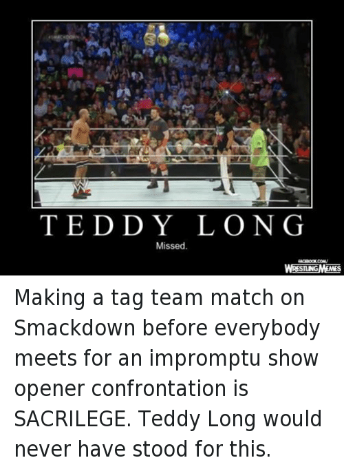 teddy long: T E D D Y L O N G  Missed  WRESTLNGMEMES Making a tag team match on Smackdown before everybody meets for an impromptu show opener confrontation is SACRILEGE. Teddy Long would never have stood for this.