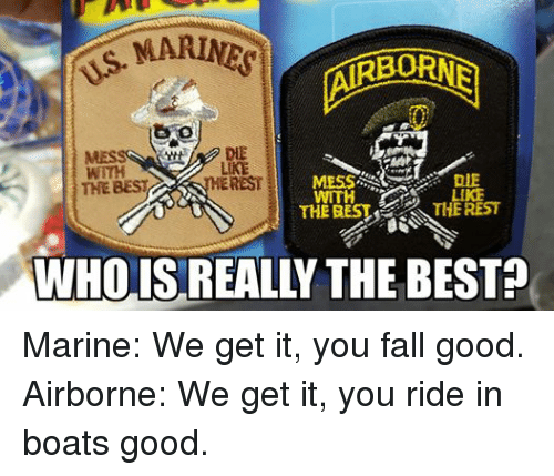 Military: WITH  LIKE  THE BEST  REST  DIE  WITH  THE REST  THE罷ST  WHOIS REALLY THE BEST? Marine: We get it, you fall good. Airborne: We get it, you ride in boats good.