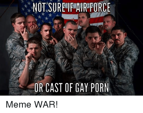 Meme, Memes, and Air Force: NOT SURE IF AIR FORCE  OR CAST OF GAY PORN Meme WAR!