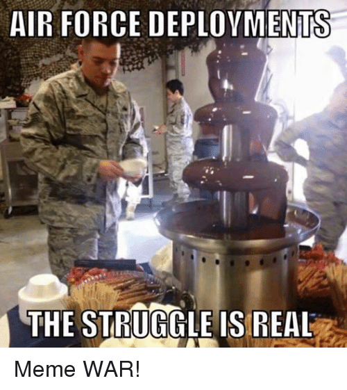 Meme, Memes, and Struggle: AIR FORCE DEPLOYMENTS  THE STRUGGLE IS REAL Meme WAR!