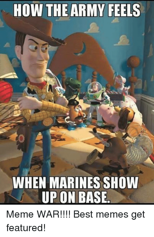 Meme, Memes, and Ups: HOW THE ARMY FEELS  WHEN MARINES SHOW  UP ON BASE. Meme WAR!!!! Best memes get featured!