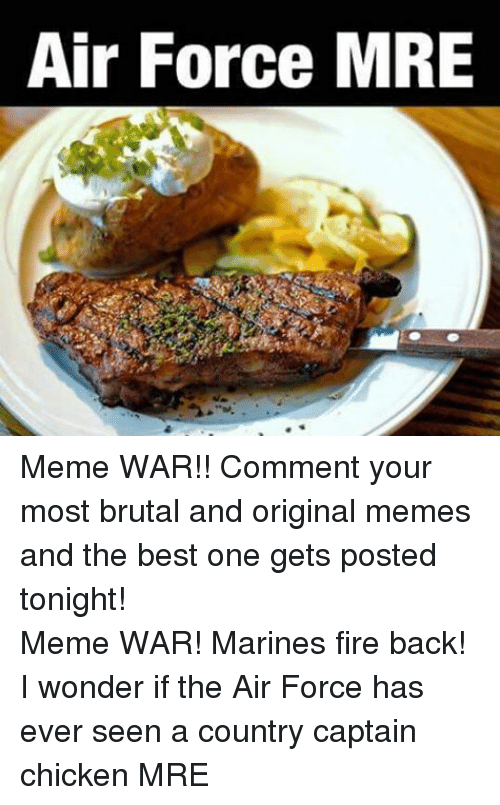 Fire, Meme, and Memes: Air Force MRE Meme WAR!! Comment your most brutal and original memes and the best one gets posted tonight!Meme WAR! Marines fire back! I wonder if the Air Force has ever seen a country captain chicken MRE