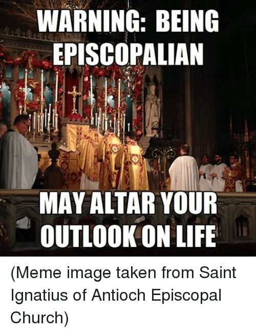 Meme Image: WARNING: BEING  EPISCOPALIAN  MAY ALTAR YOUR  OUTLOOK ON LIFE (Meme image taken from Saint Ignatius of Antioch Episcopal Church)