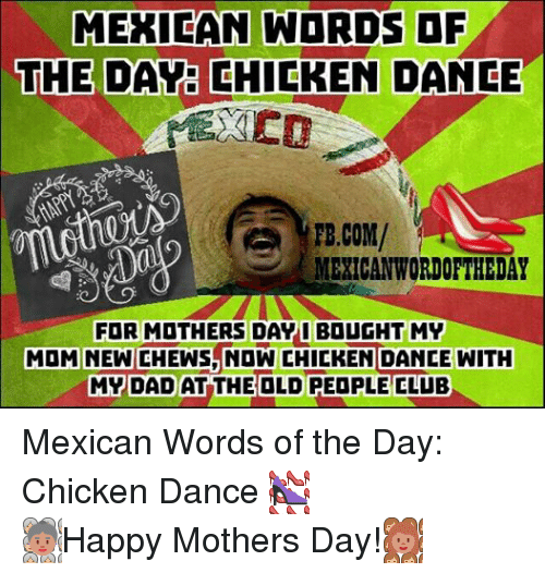 Mexican Word Of The Day Chicken: MEXICAN WORDS OF  THE DAY CHICKEN DANCE  FB.COM/  MEXICAN WORDOFTHEDAY  MOM FOR MOTHERS Day  I BOUGHT MY  WITH  CHEWS NOW CHICKEN DANCE MY DAD AT THE OLD PEOPLE CLUB Mexican Words of the Day: Chicken Dance  Happy Mothers Day!