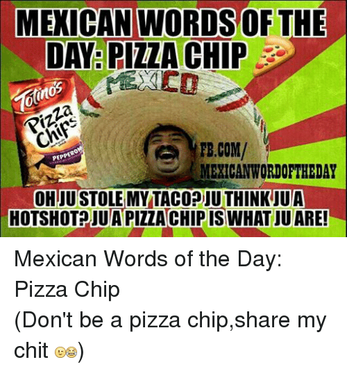 pizza: MEXICAN WORDSOF THE  DAY PIZZA CHIP  Pizza  TE.COM/  PEPPERO  MEXICAN WORDOFTHEDAY  OHJUSTOLEMY TACODIU THINK UUA  HOTSHOT JUAPIZZACHIPIS WHAT JUARE! Mexican Words of the Day: Pizza Chip (Don't be a pizza chip,share my chit )