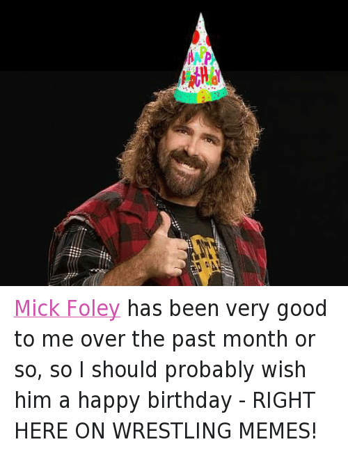 mick foley: Va Mick Foley has been very good to me over the past month or so, so I should probably wish him a happy birthday - RIGHT HERE ON WRESTLING MEMES!