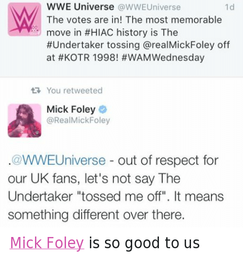 """mick foley: WWE Universe  WWEUniverse  The votes are in! The most memorable  move in #HIAC history is The  #Undertaker tossing arealMickFoley off  at t KOTR 1998! #WAM Wednesday  tR You retweeted  Mick Foley  @RealMickFoley  WWE Universe  out of respect for  our UK fans, let's not say The  Undertaker """"tossed me off"""". It means  something different over there. Mick Foley is so good to us"""