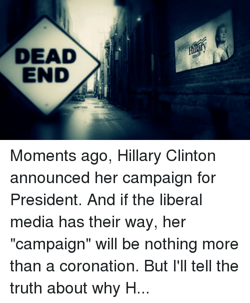 """Hillary Clinton Announcement: DEAD  END  2008, Moments ago, Hillary Clinton announced her campaign for President. And if the liberal media has their way, her """"campaign"""" will be nothing more than a coronation. But I'll tell the truth about why Hillary's disastrous record disqualifies her from the Presidency. In fact, my campaign team has produced a brand new ad showing why recent polling proves I'm the best Republican candidate to take on Hillary in 2016. I've directed my staff to buy airtime in early primary states, but I need your help to make sure it is shown far and wide.Moments ago, Hillary Clinton announced her campaign for President. And if the liberal media has their way, her """"campaign"""" will be nothing more than a coronation.... But I'll tell the truth about why Hillary's disastrous record disqualifies her from the Presidency. In fact, my campaign team has produced a brand new ad showing why recent polling proves I'm the best Republican candidate to take on Hillary in 2016. I've directed my staff to buy airtime in early primary states, but I need your help to make sure it is shown far and wide. Please watch the new ad below, then donate right away to help my campaign surpass $2 million raised: https://secure.randpaul.com/?defeathillaryvideo&sr=412fb1"""