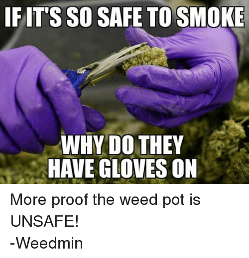 Smoking, Weed, and Dank Memes: IF ITS SO SAFE TO SMOKE  WHY DO THEY  HAVE GLOVES ON More proof the weed pot is UNSAFE! -Weedmin