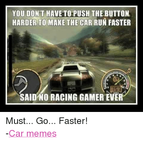 you dont have to push the button harder to make the car