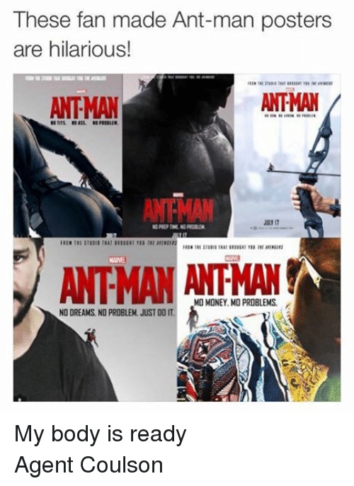 ant man: These fan made Ant-man posters  are hilarious!  ANTMAN  ANTMAN  JULE 17  MO MONEY. MO PROBLEMS.  NO DREAMS. NO PROBLEM. JUST DO IT. My body is ready Agent Coulson