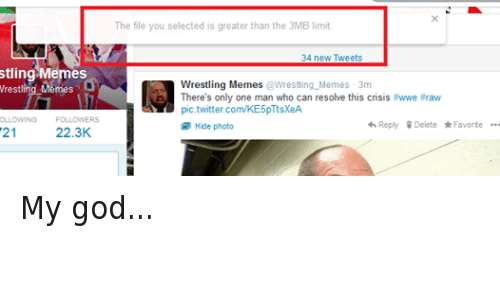 Wwe Raw: stling Memes  Wrestling Memes  OLLOWING  FOLLOWERS  21  22.3K  The file you selected is greater than the 3MB limit  34 new Tweets  Wrestling Memes  @Wrestling Memes 3m  There's only one man who can resolve this crisis  #wwe #raw  pic.twitter.com/KE5p TtsXeA  4h Reply Delete Favorite  Hide photo My god...