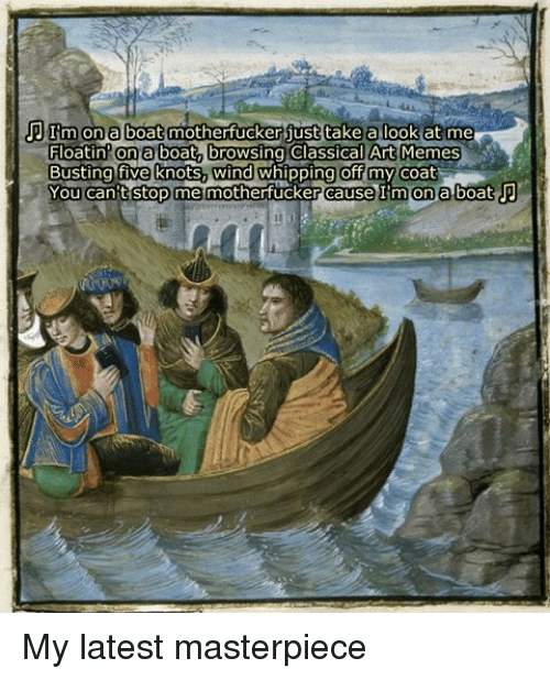 Classic Art: TIm on a boat motherfucker just take a look at me  Floatin on a boat browsing Classical Art Memes  Busting five knots, wind whipping off my coat  You can't stop me motherfucker cause I'm on a boat P My latest masterpiece