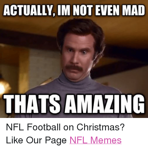 Christmas, Meme, and Memes: ACTUALLY IM NOT EVEN MAD  THATSAMAZING NFL Football on Christmas? Like Our Page NFL Memes