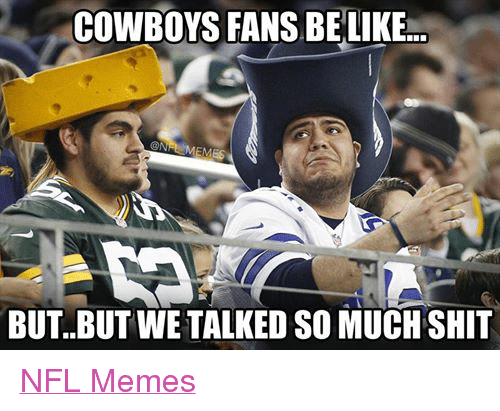 Meme, Memes, and Nfl: COWBOYS FANSBE  ONI  EMES  BUT. BUT WE TALKED SO MUCH SHIT NFL Memes