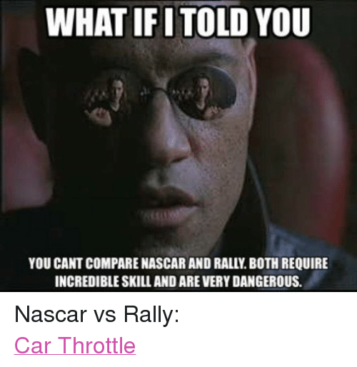 rally car: WHAT IFI  TOLDYOU  YOU CANT COMPARE NASCAR AND RALL. BOTH REQUIRE  INCREDIBLE SKILL AND AREVERY DANGEROUS. Nascar vs Rally: Car Throttle
