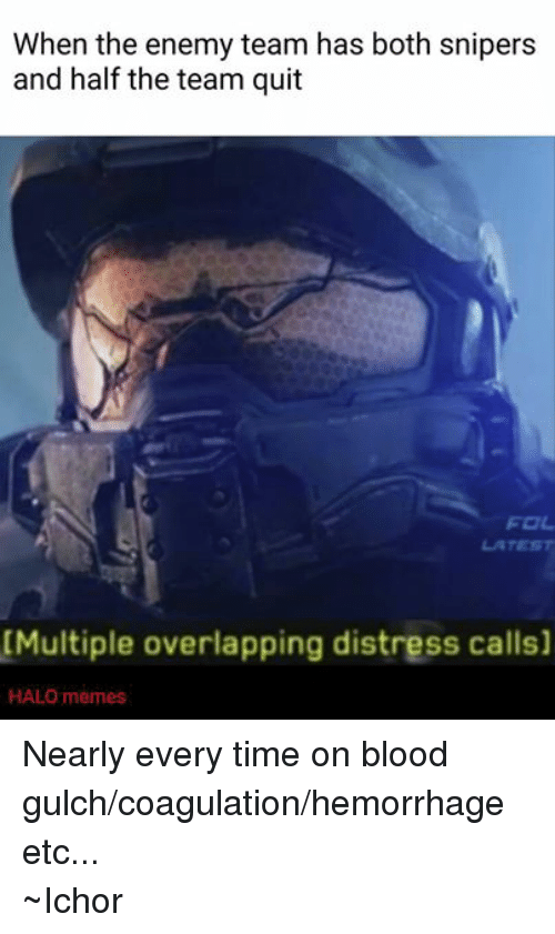meme: When the enemy team has both snipers  and half the team quit  [Multiple overlapping distress calls]  HALO memes Nearly every time on blood gulch/coagulation/hemorrhage etc... ~Ichor