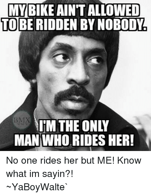 BMX: MY BIKE OWED  TO BE RIDDEN BY NOBODY  IM THE ONLY  MAN WHO RIDES HER! No one rides her but ME! Know what im sayin?! ~YaBoyWalte`