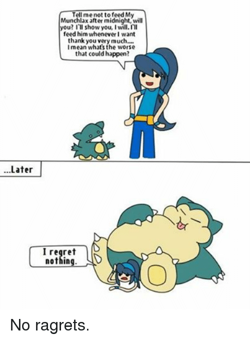 Pokemon, Regret, and Thank You: Later  Tell me not to feed My  Munchlax after midnight, will  you? I  show you  I'll  feed him whenever I want  thank you very much....  I mean what's the that could happen?  I regret  nothing. No ragrets.