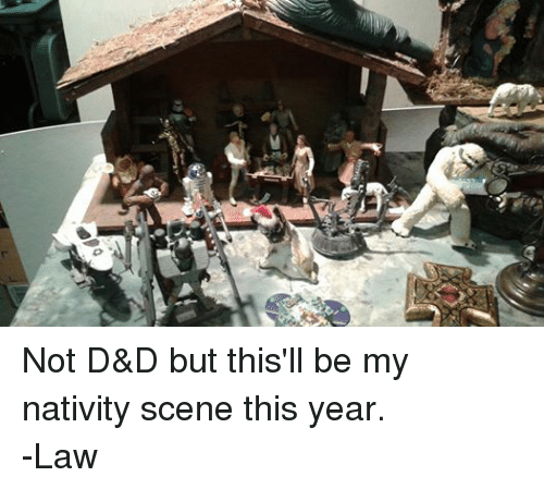 nativity scene: C, Not D&D but this'll be my nativity scene this year.  -Law