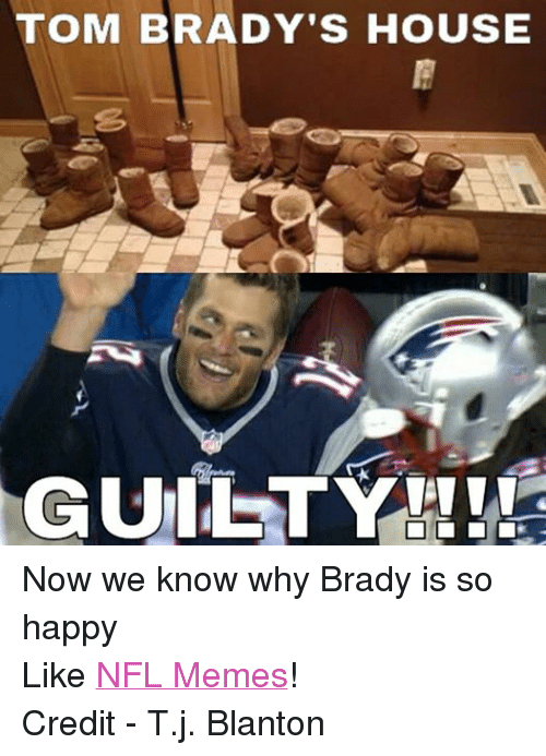 Meme, Memes, and Nfl: TOM BRADY'S HOUSE  GUILTY Now we know why Brady is so happy Like NFL Memes! Credit - T.j. Blanton