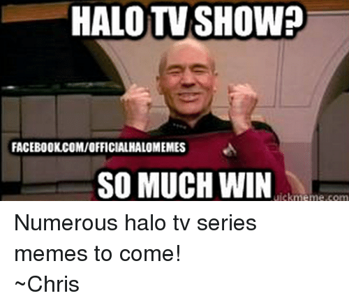Halo: HALO TV SHOW?  FACEBOOK COMIOFFICIALHALOMEMES  A  SO MUCH WIN  uickme me.com Numerous halo tv series memes to come! ~Chris