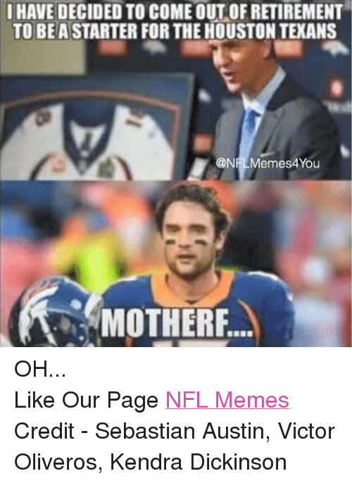Meme, Memes, and Nfl: I HAVE DECIDED TO COMEOUT OF RETIREMENT  TO BE ASTARTER FOR THE HOUSTON TEXANS  @NHL Memes4You  MOTHER OH... Like Our Page NFL Memes Credit - Sebastian Austin, Victor Oliveros, Kendra Dickinson