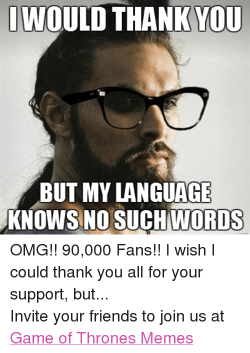 Friends, Game of Thrones, and Meme: I WOULD THANK YOU  BUT MY LANGUAGE  KNOWS NO SUCH WORDS OMG!! 90,000 Fans!! I wish I could thank you all for your support, but... Invite your friends to join us at Game of Thrones Memes