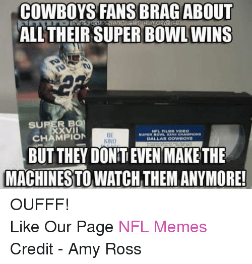 Dallas Cowboys, Meme, and Memes: COWBOYS FANS BRAG ABOUT  ALL THEIR SUPER BOWL WINS  BO  SU  VII  NPL FILMI VIDEO  BE  CHAMPION  DALLAS COWBOYS  KIND  BUT THEY DONTEVEN MAKE THE  MACHINES TO WATCH THEM ANYMORE! OUFFF! Like Our Page NFL Memes Credit - Amy Ross
