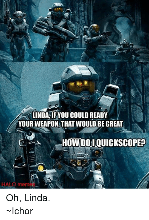 Halo Meme: LINDA, IF YOU COULD READY  YOURWEAPON THAT WOULD BE GREAT  HOW DO QUICKSCOPEP  HALO meme Oh, Linda. ~Ichor