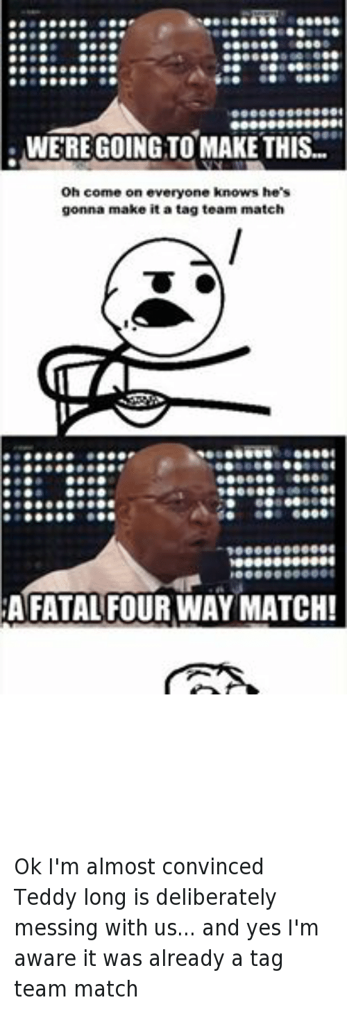 teddy long: 00000001  WERE GOING TO MAKE THIS  oh come on everyone knows he's  gonna make it a tag team match  A FATAL FOUR WAY MATCH!  ACEE00K.COMTWRESTLINGMEMES Ok I'm almost convinced Teddy long is deliberately messing with us... and yes I'm aware it was already a tag team match