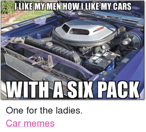 meme: LIKE MY MENIHOWI LIKE MY CARS  WITH A SIX PACK One for the ladies. Car memes