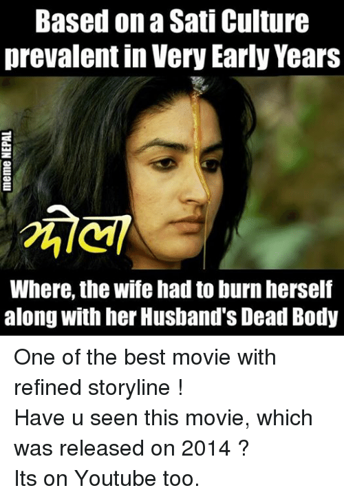 prevalent: Based on a Sati Culture  prevalent in Very Early Years  Where, the wife had to burn herself  along with her Husband's Dead Body One of the best movie with refined storyline !  Have u seen this movie, which was released on 2014 ? Its on Youtube too.