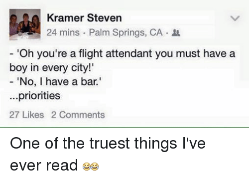 "palm springs: Kramer Steven  24 mins Palm Springs, CA.  ""Oh you're a flight attendant you must have a  boy in every city!'  ""No, I have a bar.'  priorities  27 Likes 2 Comments One of the truest things I've ever read"