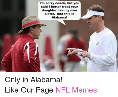 Meme, Memes, and Nfl: I'm sorry coach, but you  said I better treat your  daughter like my own  sister. And this is  Alabama! Only in Alabama! Like Our Page NFL Memes